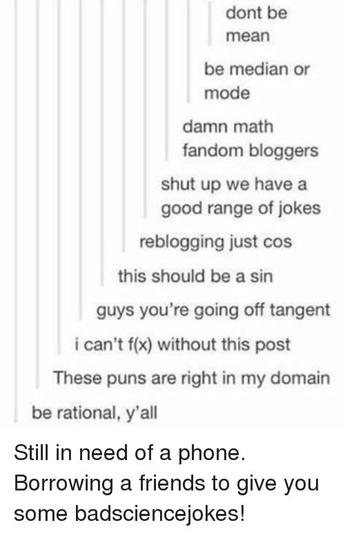 median: dont be  mean  be median or  mode  damn math  fandom bloggers  shut up we have a  good range of jokes  reblogging just cos  this should be a sin  guys you're going off tangent  i can't f(x) without this post  These puns are right in my domain  be rational, y'all Still in need of a phone. Borrowing a friends to give you some badsciencejokes!