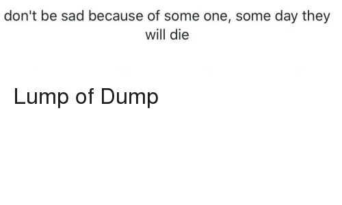 Sad, One, and Day: don't be sad because of some one, some day they  will die Lump of Dump