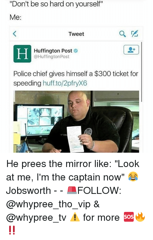 """Im The Captain Now: """"Don't be so hard on yourself""""  Me:  Tweet  Huffington Post  @Huffington Post  Police chief gives himself a $300 ticket for  speeding  huff to/2pfryX6 He prees the mirror like: """"Look at me, I'm the captain now"""" 😂 Jobsworth - - 🚨FOLLOW: @whypree_tho_vip & @whypree_tv ⚠️ for more 🆘🔥‼️"""