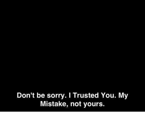 my mistake: Don't be sorry. I Trusted You. My  Mistake, not yours.