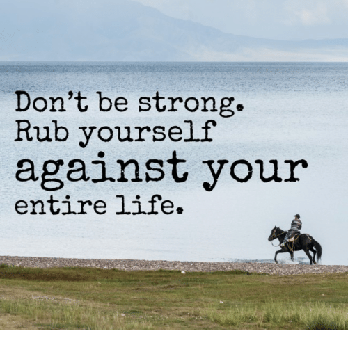Rub Yourself: Don't be strong.  Rub yourself  against your  entire life.