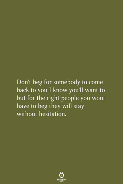 Back, Will, and They: Don't beg for somebody to come  back to you I know you'll want to  but for the right people you wont  have to beg they will stay  without hesitation.  RELATIONSHIP  LES