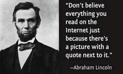 """Abraham Lincoln: """"Don't believe  everything you  read on the  Internet just  because there's  a picture with a  quote next to it.""""  -Abraham Lincoln"""