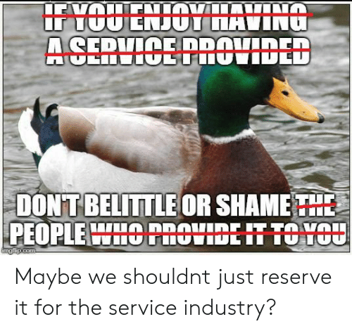 Shame, Service, and For: DONT BELITTLE OR SHAME THE  PEOPLE HOnOtIDEIT TO HOU Maybe we shouldnt just reserve it for the service industry?