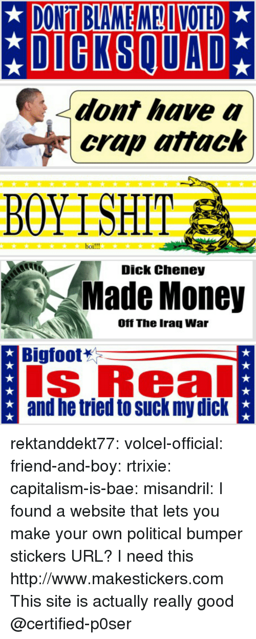 make your own: DONT BLAME ME VOTED  *DIGKSQUAD   dont have a  crap attack   BOYTSHIT  boi!!!   Dick Cheney  Made Money  Off The Iraq War   Bigfoot  s Real  and he tried to suck my dick rektanddekt77:  volcel-official: friend-and-boy:  rtrixie:  capitalism-is-bae:  misandril:  I found a website that lets you make your own political bumper stickers  URL?  I need this   http://www.makestickers.com  This site is actually really good   @certified-p0ser