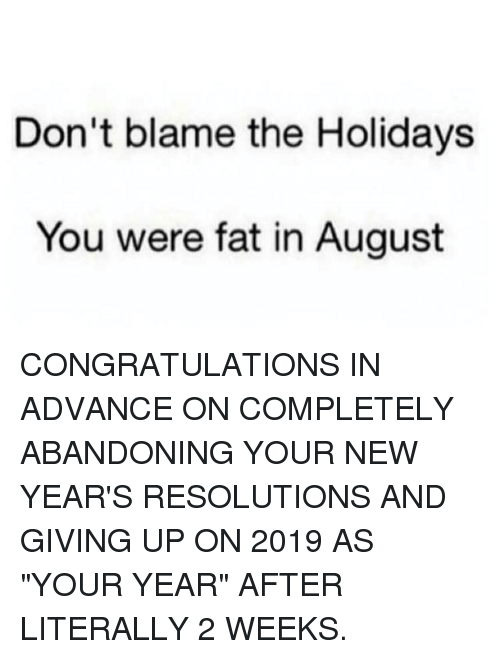 """Memes, New Year's Resolutions, and Congratulations: Don't blame the Holidays  You were fat in August CONGRATULATIONS IN ADVANCE ON COMPLETELY ABANDONING YOUR NEW YEAR'S RESOLUTIONS AND GIVING UP ON 2019 AS """"YOUR YEAR"""" AFTER LITERALLY 2 WEEKS."""