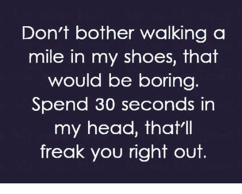 in-my-shoes: Don't bother walking a  mile in my shoes, that  would be boring  Spend 30 seconds in  my head, that'll  freak you right out