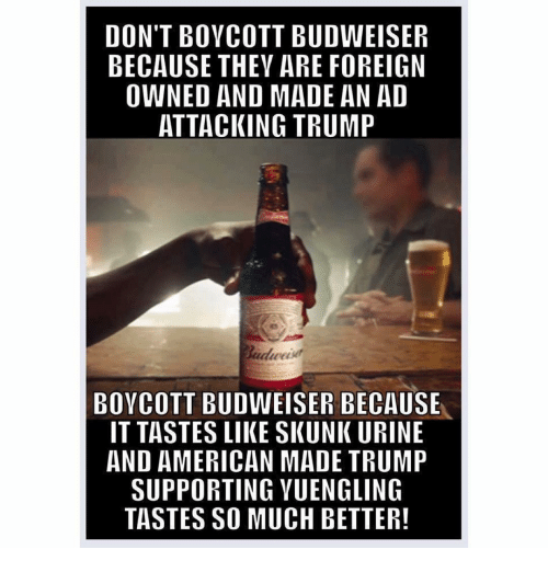 urinals: DON'T BOYCOTT BUDWEISER  BECAUSE THEY ARE FOREIGN  OWNED AND MADE AN AD  ATTACKING TRUMP  BOYCOTT BUDWEISER BECAUSE  IT TASTES LIIKESKUNK URINE  AND AMERICAN MADE TRUMP  SUPPORTING YUENGLING  TASTES SO MUCH BETTER!