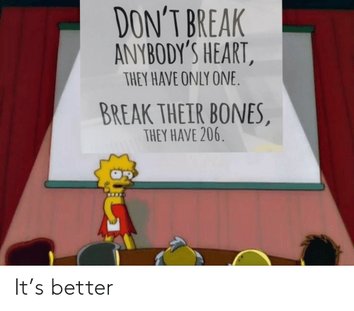 Bones: DON'T BREAK  ANYBODY'S HEART,  THEY HAVE ONLY ONE.  BREAK THEIR BONES,  THEY HAVE 206. It's better