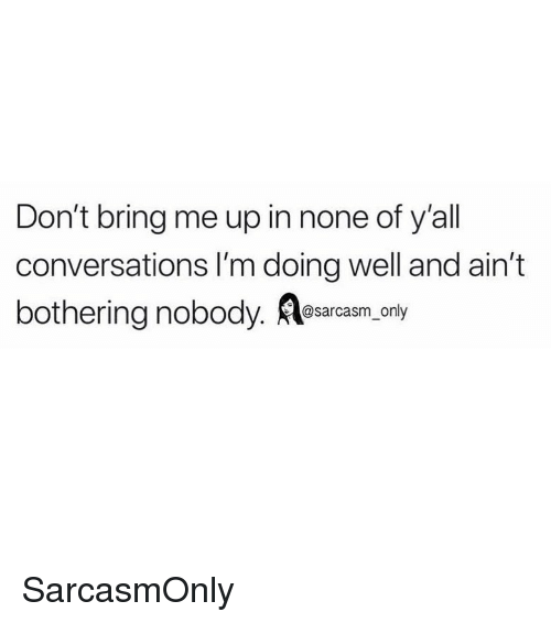 Funny, Memes, and Well: Don't bring me up in none of y'all  conversations I'm doing well and ain't  bothering nobody. Aesarcasrn, only SarcasmOnly
