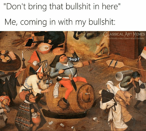 """Coming In: """"Don't bring that bullshit in here""""  Me, coming in with my bullshit:  CLASSICAL ART MEMES  facebook.com/classicalartmemes  Sup?"""