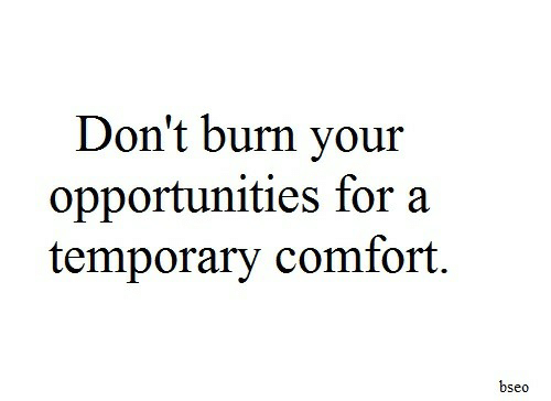 For,  Dont, and  Burn: Don't burn your  opportunities for a  temporary comfort.  bseo