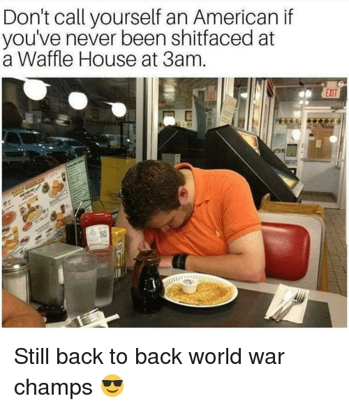 champs: Don't call yourself an American if  you've never been shitfaced at  a Waffle House at 3am  EXIT Still back to back world war champs 😎
