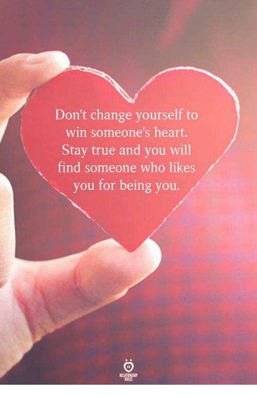 True, Heart, and Change: Don't change yourself to  win someone's heart.  Stay true and you will  find someone who likes  you for being you.