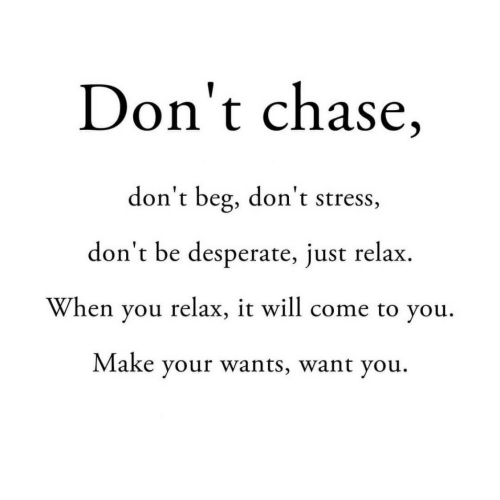 Desperate, Chase, and Stress: Don't chase,  don't beg, don't stress,  don't be desperate, just relax  When you relax, it will come to you  Make your wants, want you