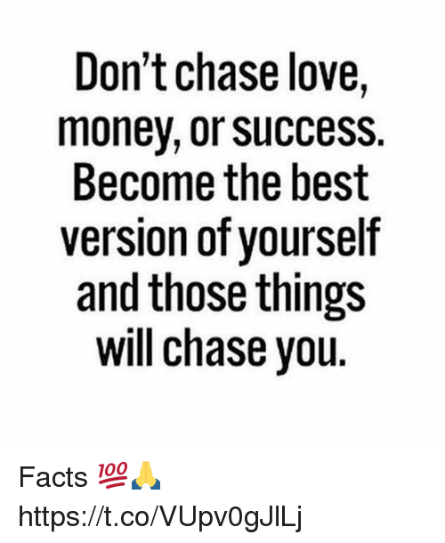 Facts, Love, and Best: Don't chase love,  monev, or success.  Become the best  version of yourself  and those things  will chase you Facts 💯🙏 https://t.co/VUpv0gJlLj