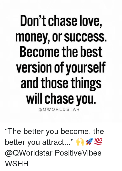 """Chase You: Don't chase love,  money, or sUccess.  Become the best  version of yourself  and those things  will chase you  @OWORLDSTAR """"The better you become, the better you attract..."""" 🙌🚀💯 @QWorldstar PositiveVibes WSHH"""