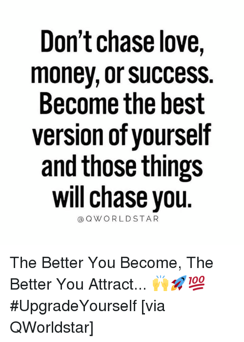 Chase You: Don't chase love,  money, or success.  Become the best  version of yourself  and those things  will chase you  @QWORLDSTAR The Better You Become, The Better You Attract... 🙌🚀💯 #UpgradeYourself [via QWorldstar]