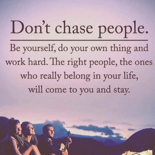 Life, Work, and Chase: Don't chase people  Be yourself, do your own thing and  work hard. The right people, the ones  who really belong in your life  will come to you and stav