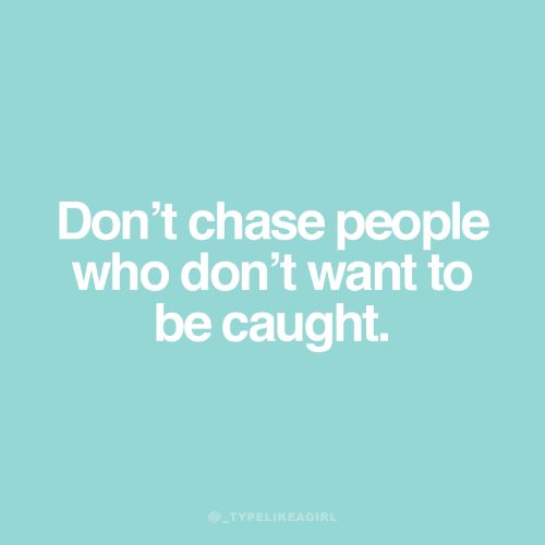 Chase, Who, and People: Don't chase people  who don't want to  be caught.  @_TYPELIKEAGIRL