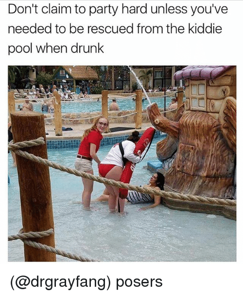 Drunk, Party, and Pool: Don't claim to party hard unless you've  needed to be rescued from the kiddie  pool when drunk (@drgrayfang) posers