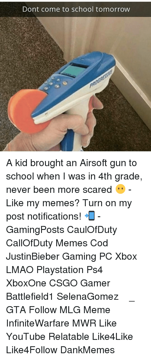 Mlg Meme: Dont come to school tomorrow A kid brought an Airsoft gun to school when I was in 4th grade, never been more scared 😶 - Like my memes? Turn on my post notifications! 📲 - GamingPosts CaulOfDuty CallOfDuty Memes Cod JustinBieber Gaming PC Xbox LMAO Playstation Ps4 XboxOne CSGO Gamer Battlefield1 SelenaGomez بوس_ستيشن GTA Follow MLG Meme InfiniteWarfare MWR Like YouTube Relatable Like4Like Like4Follow DankMemes