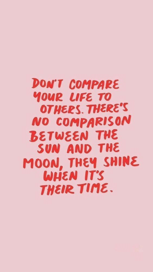 Life, Moon, and Time: DON'T COMPARE  10UR LIFE TO  OTHERS THERE'S  NO COMPARIS ON  BETWEEN THE  SUN AND THE  MOON, THEY SHINE  WHEN IT'S  THEIR TIME.