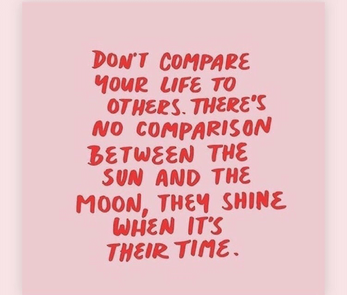 Life, Moon, and Time: DON'T COMPARE  10UR LIFE TO  OTHERS. THERE'S  NO COMPARIS ON  BETWEEN THE  SUN AND THE  MOON, THEY SHINE  WHEN IT'S  THEIR TIME