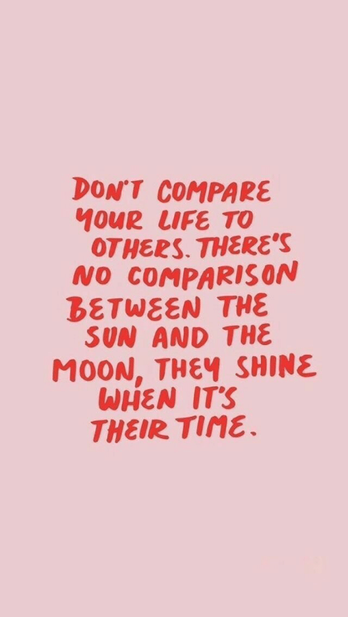 Life, Time, and Sun: DON'T COMPARE  10UR LIFE TO  OTHERS. THERE'S  NO COMPARIS ON  BETWEEN THE  SUN AND THE  M0ON, THEY SHINE  WHEN IT'S  THEIR TIME.