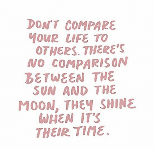 Life, Moon, and Sun: DON'T COMPARE  MOUR LIFE TO  OTHERS. THERES  NO COMPARISON  BETWEEN THE  SUN AND THE  MOON, THEY SHINE  WHEN IT'S  THEIRTI門 .