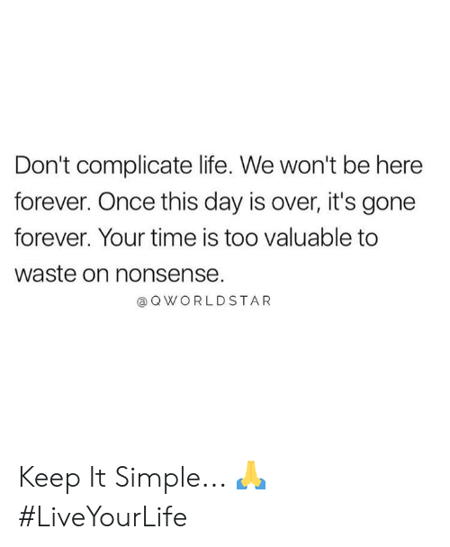 Life, Forever, and Time: Don't complicate life. We won't be here  forever. Once this day is over, it's gone  forever. Your time is too valuable to  waste on nonsense.  a QWORLDSTAR Keep It Simple... 🙏 #LiveYourLife