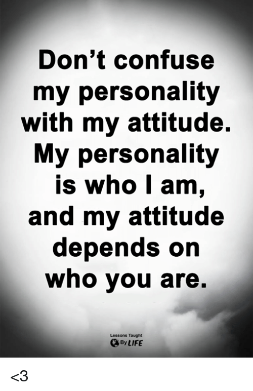 Life, Memes, and Attitude: Don't confuse  my personality  with my attitude.  My personality  Is who I am,  and my attitude  depends on  who you are.  Lessons Taught  By LIFE <3