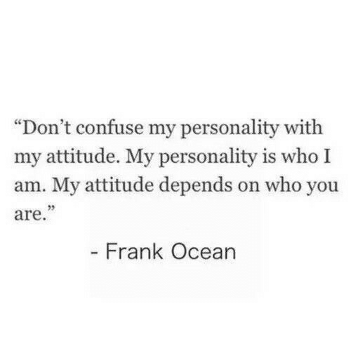 """who you are: """"Don't confuse my personality with  my attitude. My personality is who I  am. My attitude depends on who you  are.""""  - Frank Ocean"""