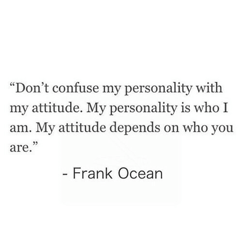 """personality: """"Don't confuse my personality with  my attitude. My personality is who I  am. My attitude depends on who you  are  Frank Ocean"""