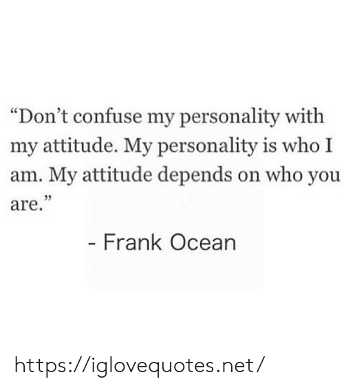 """personality: """"Don't confuse my personality with  my attitude. My personality is who I  am. My attitude depends on who you  are.""""  - Frank Ocean https://iglovequotes.net/"""