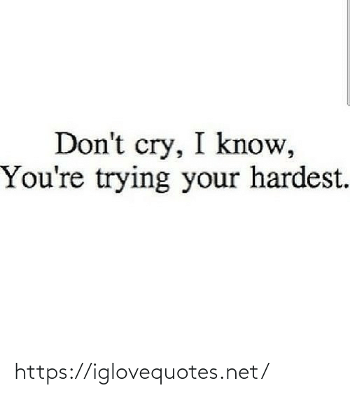 cry: Don't cry, I know,  You're trying your hardest. https://iglovequotes.net/