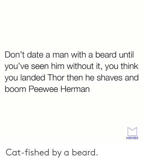 Beard, Dank, and Memes: Don't date a man with a beard until  you've seen him without it, you think  you landed Thor then he shaves and  boom Peewee Herman  MEMES Cat-fished by a beard.