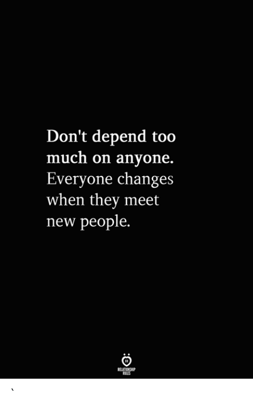 meet-new-people: Don't depend too  much on anyone.  Everyone changes  when they meet  new people.  RELATIONSHIP  ES `