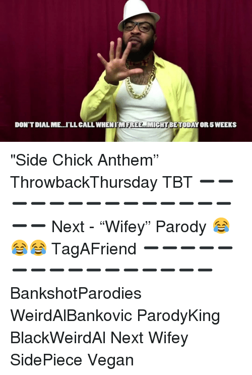 """Memes, Side Chick, and Tbt: DON'T DIAL ME..'LL CALL WHENIMFREE MIGHTBETODAY OR 5 WEEKS """"Side Chick Anthem"""" ThrowbackThursday TBT ➖➖➖➖➖➖➖➖➖➖➖➖➖➖➖➖ Next - """"Wifey"""" Parody 😂😂😂 TagAFriend ➖➖➖➖➖➖➖➖➖➖➖➖➖➖➖➖ BankshotParodies WeirdAlBankovic ParodyKing BlackWeirdAl Next Wifey SidePiece Vegan"""
