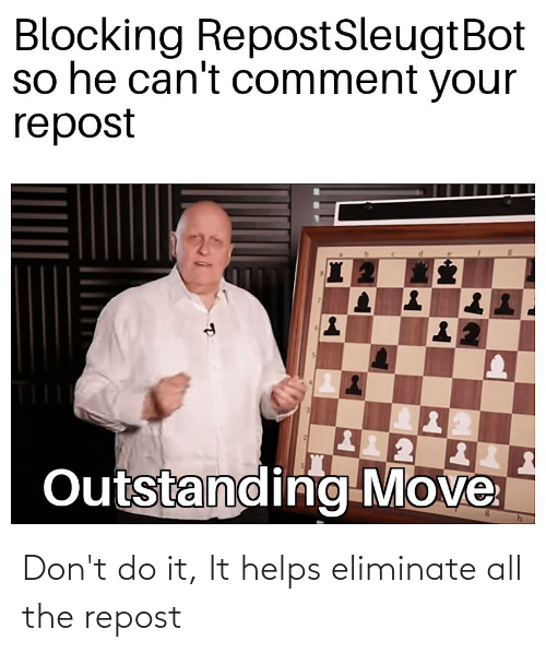 Helps: Don't do it, It helps eliminate all the repost