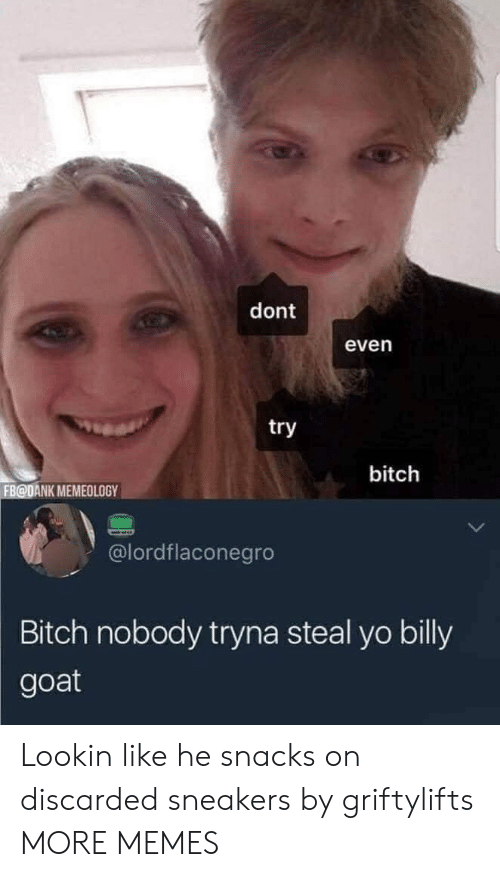snacks: dont  even  try  bitch  FB@DANK MEMEOLOGY  @lordflaconegro  Bitch nobody tryna steal yo billy  goat Lookin like he snacks on discarded sneakers by griftylifts MORE MEMES