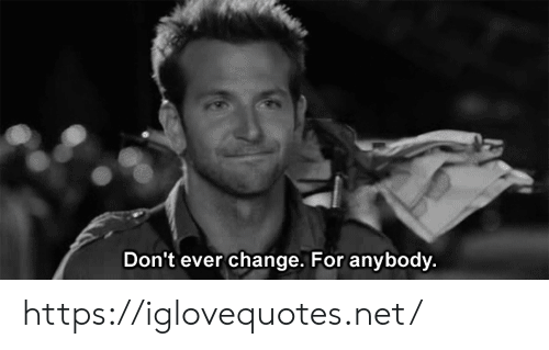 Change, Net, and For: Don't ever change. For anybody. https://iglovequotes.net/