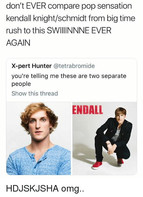 Omg, Pop, and Rush: don't EVER compare pop sensation  kendall knight/schmidt from big time  rush to this SWIINNNE EVER  AGAIN  X-pert Hunter @tetrabromide  you're telling me these are two separate  people  Show this thread  ENDALL HDJSKJSHA omg..