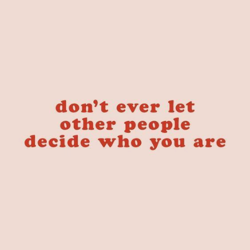 Who, You, and People: don't ever let  other people  decide who you are