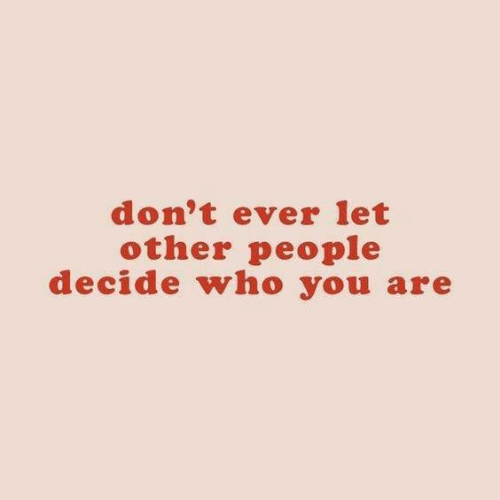 who you are: don't ever let  other people  decide who you are