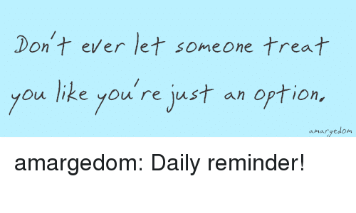 Target, Tumblr, and Blog: Don't ever let someone treat  you like you're jest an option  anargedon amargedom:   Daily reminder!