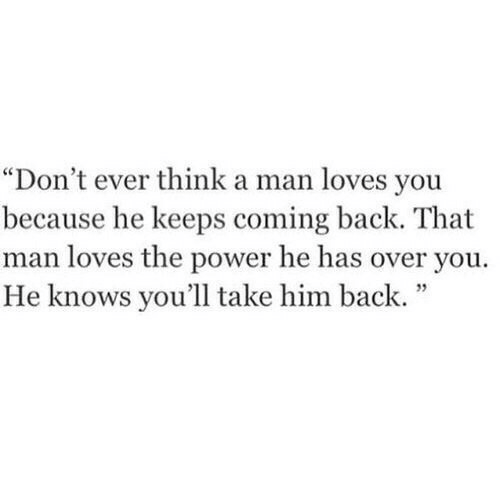 """Power, Back, and Him: """"Don't ever think a man loves you  because he keeps coming back. That  man loves the power he has over you.  He knows you'll take him back.""""  35"""