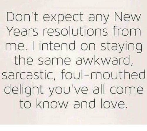 Any New: Don't expect any New  Years resolutions from  me. I intend on staying  the same awkward,  sarcastic, foul-mouthed  delight you've all come  to know and love.