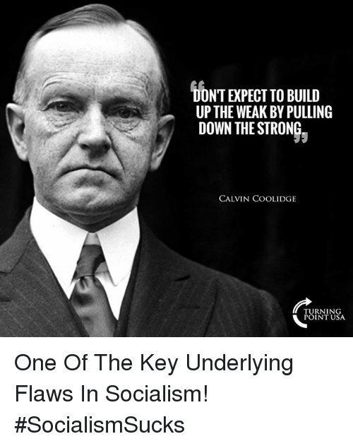 calvin coolidge: DONT EXPECT TO BUILD  UPTHE WEAK BY PULLING  DOWN THE STRONG  CALVIN COOLIDGE  TURNING  POINT USA One Of The Key Underlying Flaws In Socialism! #SocialismSucks
