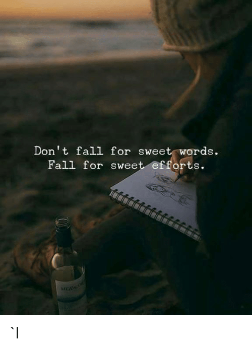 Fall, Words, and For: Don't fall for sweet words.  Fall for sweet efforts. `l